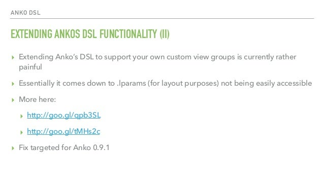 ANKO DSL EXTENDING ANKOS DSL FUNCTIONALITY (II) ▸ Extending Anko's DSL to support your own custom view groups is currently...