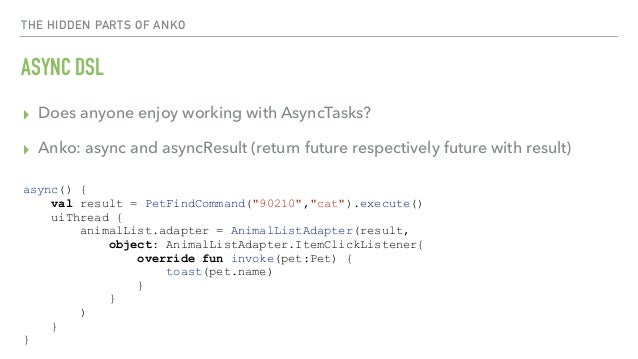 THE HIDDEN PARTS OF ANKO ASYNC DSL ▸ Does anyone enjoy working with AsyncTasks? ▸ Anko: async and asyncResult (return futu...