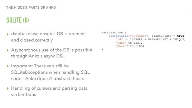 THE HIDDEN PARTS OF ANKO SQLITE (II) ▸ database.use ensures DB is opened and closed correctly ▸ Asynchronous use of the DB...