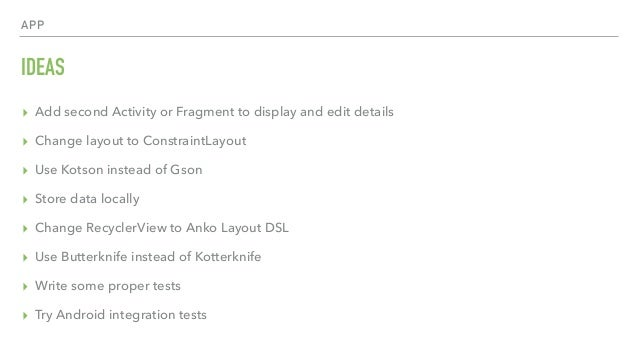 APP IDEAS ▸ Add second Activity or Fragment to display and edit details ▸ Change layout to ConstraintLayout ▸ Use Kotson i...