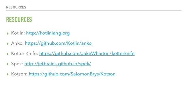 RESOURCES RESOURCES ▸ Kotlin: http://kotlinlang.org ▸ Anko: https://github.com/Kotlin/anko ▸ Kotter Knife: https://github....