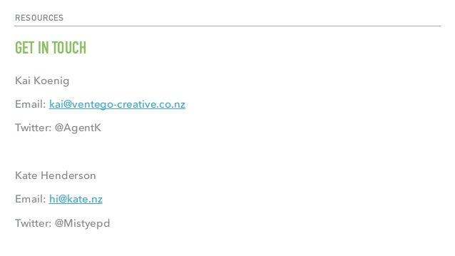 RESOURCES GET IN TOUCH Kai Koenig Email: kai@ventego-creative.co.nz Twitter: @AgentK Kate Henderson Email: hi@kate.nz Twit...