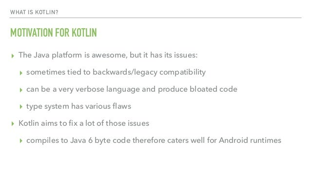 WHAT IS KOTLIN? MOTIVATION FOR KOTLIN ▸ The Java platform is awesome, but it has its issues: ▸ sometimes tied to backwards...