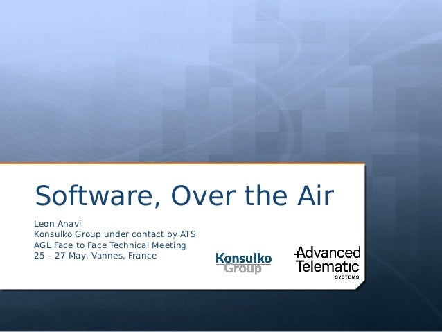Software, Over the Air Leon Anavi Konsulko Group under contact by ATS AGL Face to Face Technical Meeting 25 – 27 May, Vann...