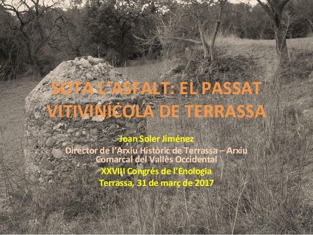 SOTA L'ASFALT: EL PASSAT VITIVINÍCOLA DE TERRASSA Joan Soler Jiménez Director de l'Arxiu Històric de Terrassa – Arxiu Coma...