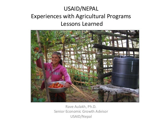 USAID/NEPAL Experiences with Agricultural Programs Lessons Learned Rave Aulakh, Ph.D. Senior Economic Growth Advisor USAID...