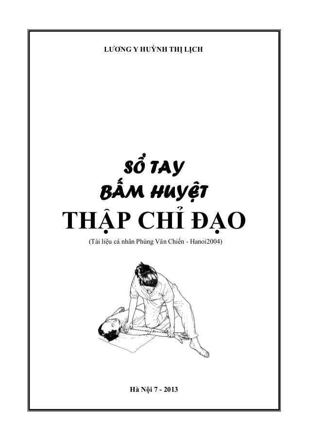 LƯƠNG Y HUỲNH THỊ LỊCH SỔ TAY BẤM HUYỆT THẬP CHỈ ĐẠO (Tài liệu cá nhân Phùng Văn Chiến - Hanoi2004) Hà Nội 7 - 2013