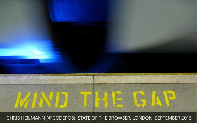 MIND THE GAP CHRIS HEILMANN (﴾@CODEPO8)﴿, STATE OF THE BROWSER, LONDON, SEPTEMBER 2015