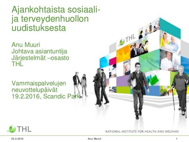 25.2.2016 1 Ajankohtaista sosiaali- ja terveydenhuollon uudistuksesta Anu Muuri Johtava asiantuntija Järjestelmät –osasto ...