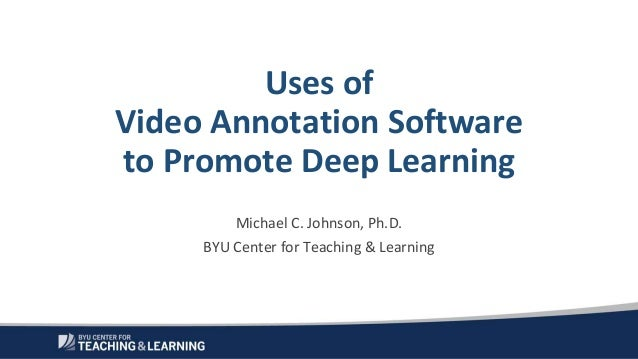 Uses of Video Annotation Software to Promote Deep Learning Michael C. Johnson, Ph.D. BYU Center for Teaching & Learning