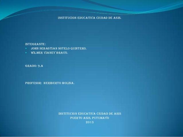 INSTITUCION EDUCATIVA CIUDAD DE ASIS. INTEGRANTE:  John SEBASTIAN SOTELO QUINTERO.  WILMER VIANEY BRAVO. Grado: 9.A PROF...
