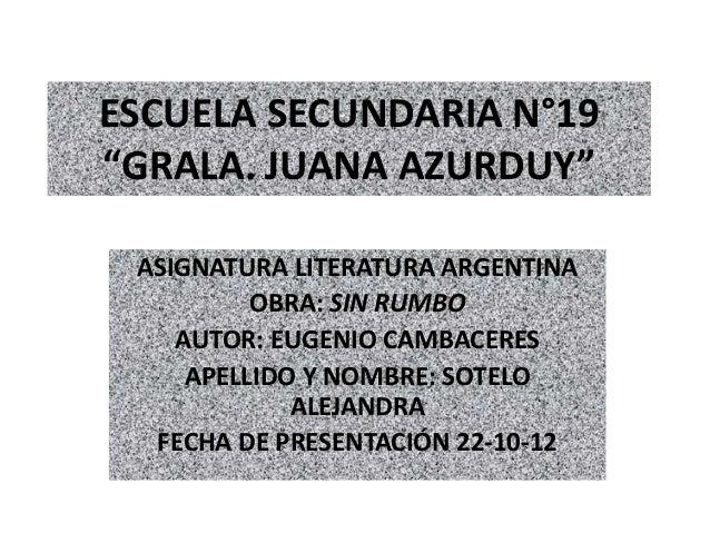 """ESCUELA SECUNDARIA N°19""""GRALA. JUANA AZURDUY"""" ASIGNATURA LITERATURA ARGENTINA          OBRA: SIN RUMBO    AUTOR: EUGENIO C..."""