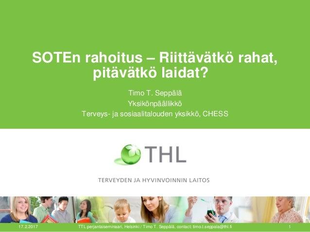 SOTEn rahoitus – Riittävätkö rahat, pitävätkö laidat? Timo T. Seppälä Yksikönpäällikkö Terveys- ja sosiaalitalouden yksikk...