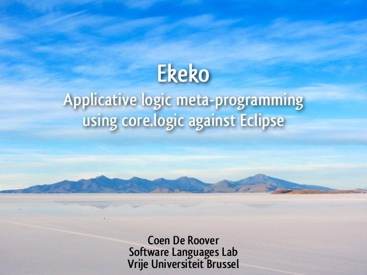 EkekoApplicative logic meta-programming  using core.logic against Eclipse              Coen De Roover         Software Lan...