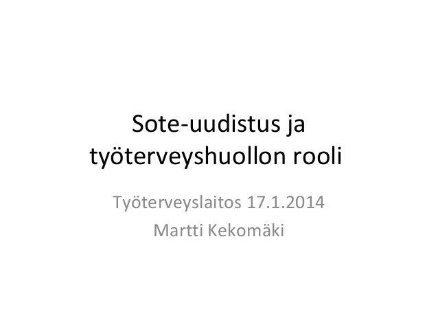 Sote-uudistus ja työterveyshuollon rooli Työterveyslaitos 17.1.2014 Martti Kekomäki
