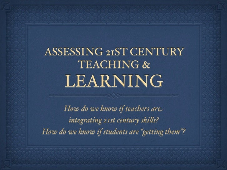 ASSESSING 21ST CENTURY      TEACHING &        LEARNING      How do we know if teachers are        integrating 21st century...