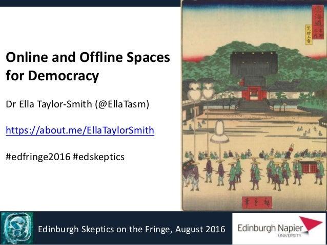 Online and Offline Spaces for Democracy Dr Ella Taylor-Smith (@EllaTasm) https://about.me/EllaTaylorSmith #edfringe2016 #e...