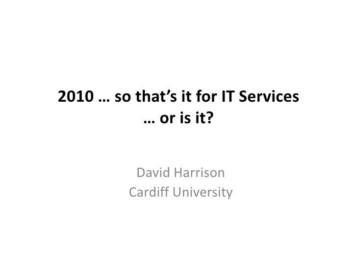 2010 … so that's it for IT Services … or is it?<br />David Harrison<br />Cardiff University<br />