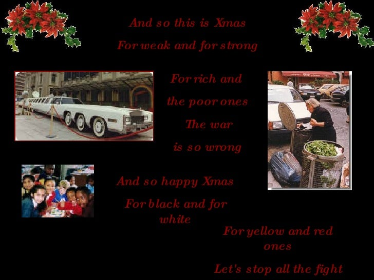 And so this is Xmas For weak and for strong For rich and  the poor ones The  war is so wrong And so happy   Xmas For black...