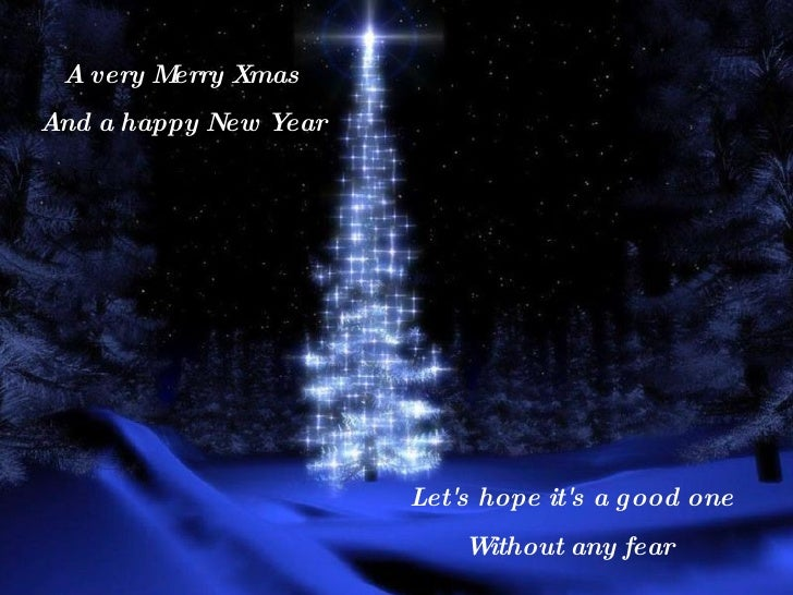 A very Merry Xmas And a happy New Year Let's hope it's a good one Without any fear