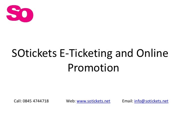 SOtickets E-Ticketing and Online Promotion<br />Call: 0845 4744718<br />Email: info@sotickets.net<br />Web: www.sotickets....