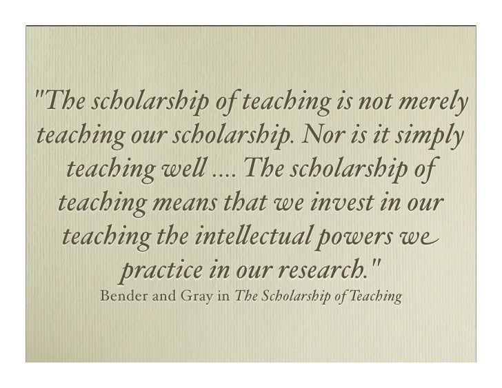quot;The scholarship of teaching is not merely teaching our scholarship. Nor is it simply    teaching we# .... The scholar...