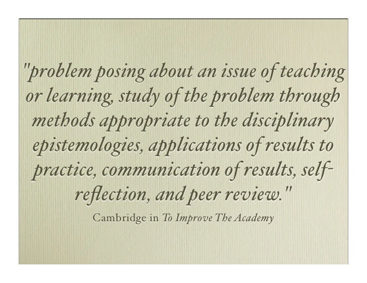 quot;problem posing about an issue of teaching  or learning, study of the problem through   methods appropriate to the dis...