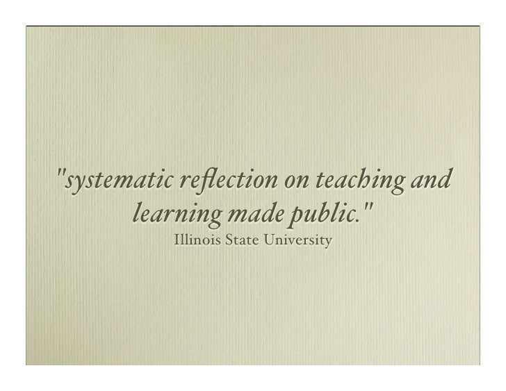 quot;systematic reflection on teaching and        learning made public.quot;            Illinois State University