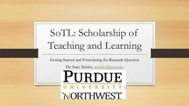 SoTL: Scholarship of Teaching and Learning Getting Started and Formulating the Research Question Dr. Staci Trekles, atrekl...