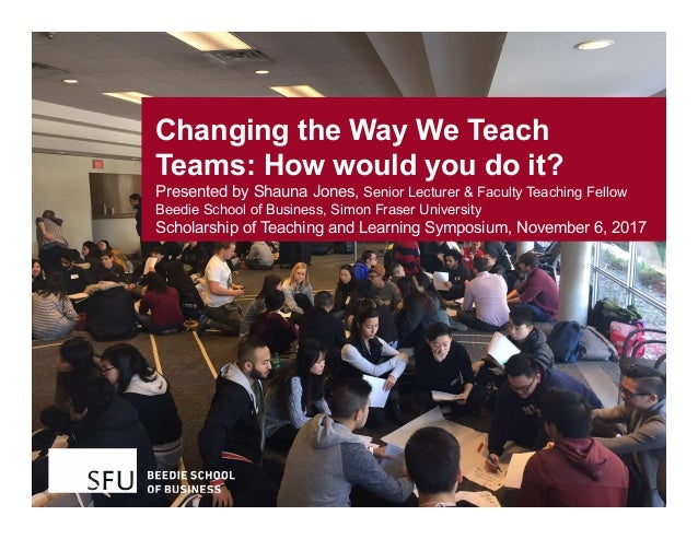 Changing the Way We Teach Teams: How would you do it? Presented by Shauna Jones, Senior Lecturer & Faculty Teaching Fellow...
