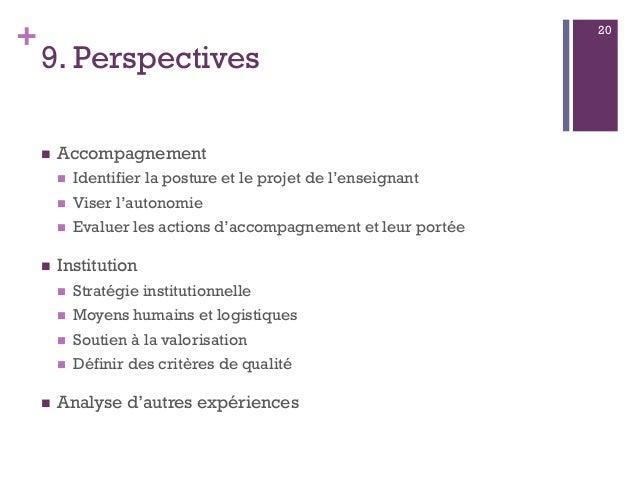 + 9. Perspectives  Accompagnement  Identifier la posture et le projet de l'enseignant  Viser l'autonomie  Evaluer les ...