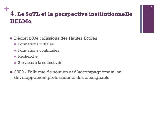 + 4. Le SoTL et la perspective institutionnelle HELMo  Décret 2004 : Missions des Hautes Ecoles  Formations initiales  ...