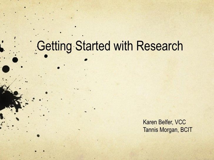 Getting Started with Research Karen Belfer, VCC Tannis Morgan, BCIT