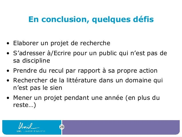 28 En conclusion, quelques défis • Elaborer un projet de recherche • S'adresser à/Ecrire pour un public qui n'est pas de s...