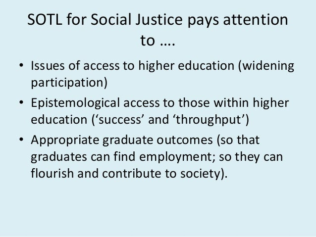 SOTL for Social Justice pays attention to …. • Issues of access to higher education (widening participation) • Epistemolog...