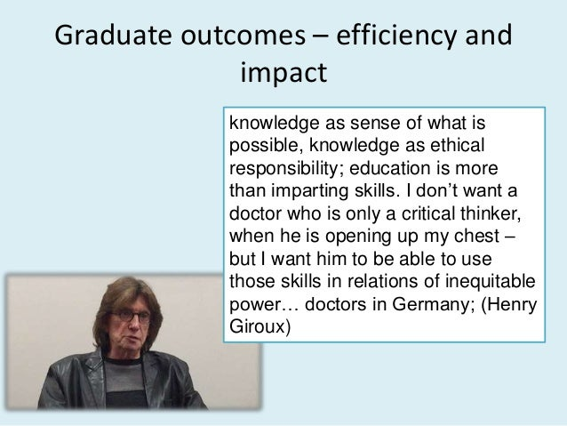 Graduate outcomes – efficiency and impact knowledge as sense of what is possible, knowledge as ethical responsibility; edu...