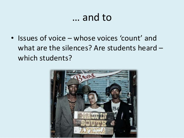 … and to • Issues of voice – whose voices 'count' and what are the silences? Are students heard – which students?