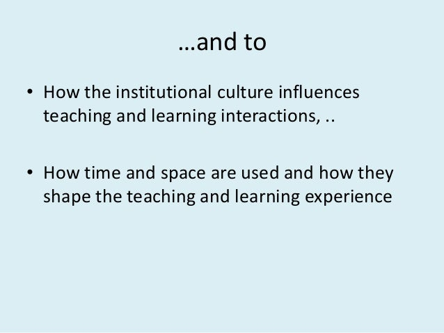 …and to • How the institutional culture influences teaching and learning interactions, .. • How time and space are used an...
