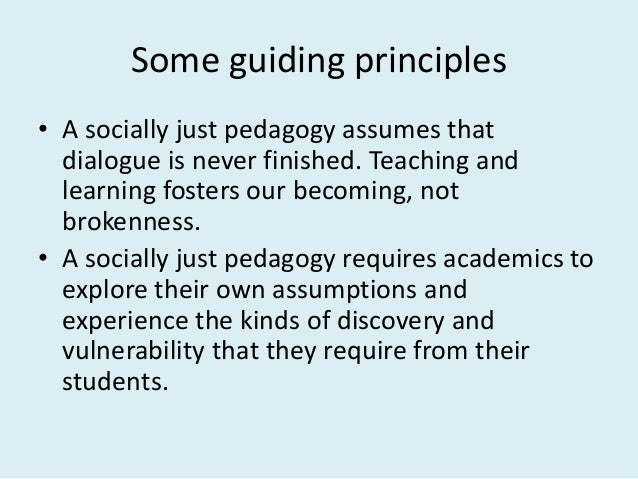 Some guiding principles • A socially just pedagogy assumes that dialogue is never finished. Teaching and learning fosters ...