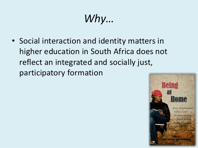 Why… • Social interaction and identity matters in higher education in South Africa does not reflect an integrated and soci...