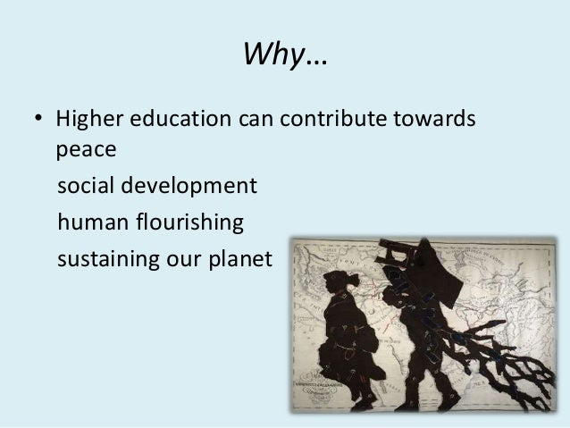 Why… • Higher education can contribute towards peace social development human flourishing sustaining our planet