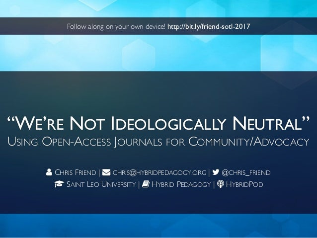 """WE'RE NOT IDEOLOGICALLY NEUTRAL"" USING OPEN-ACCESS JOURNALS FOR COMMUNITY/ADVOCACY CHRIS FRIEND 
