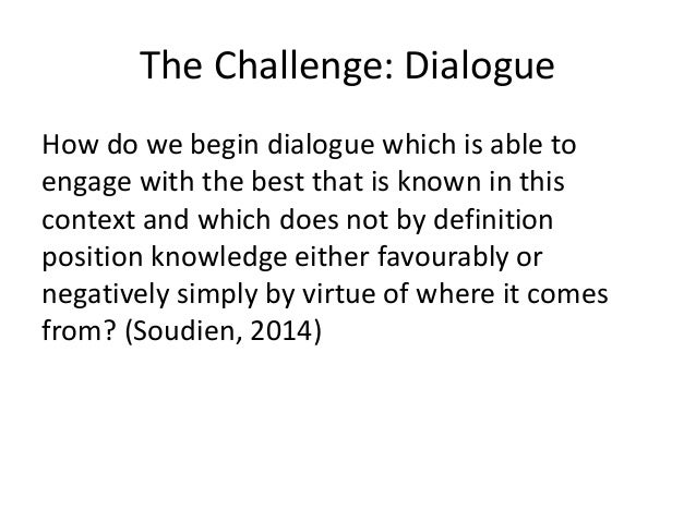 The Challenge: Dialogue How do we begin dialogue which is able to engage with the best that is known in this context and w...