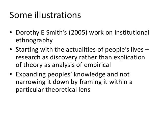 Some illustrations • Dorothy E Smith's (2005) work on institutional ethnography • Starting with the actualities of people'...