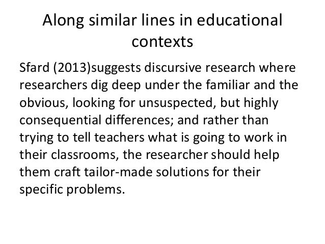 Along similar lines in educational contexts Sfard (2013)suggests discursive research where researchers dig deep under the ...