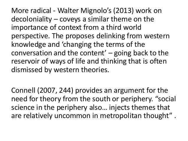 More radical - Walter Mignolo's (2013) work on decoloniality – coveys a similar theme on the importance of context from a ...