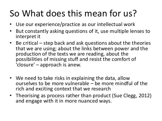 So What does this mean for us? • Use our experience/practice as our intellectual work • But constantly asking questions of...