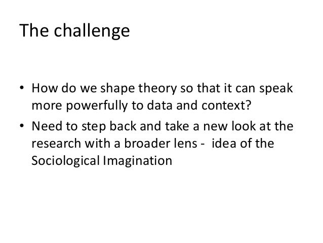 The challenge • How do we shape theory so that it can speak more powerfully to data and context? • Need to step back and t...