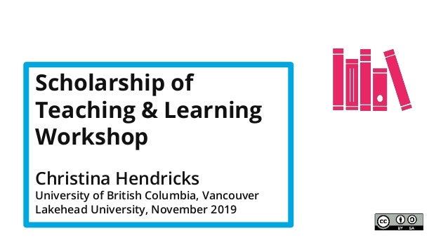 Scholarship of Teaching & Learning Workshop Christina Hendricks University of British Columbia, Vancouver Lakehead Univers...