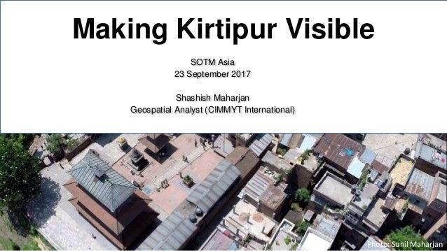 Making Kirtipur Visible SOTM Asia 23 September 2017 Shashish Maharjan Geospatial Analyst (CIMMYT International) 1 Photo: S...